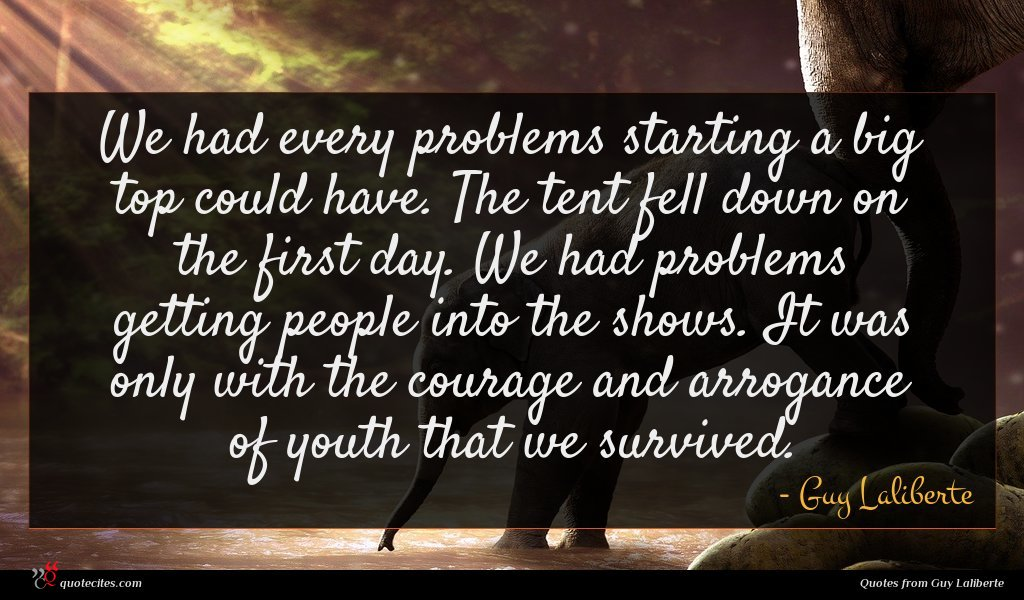 We had every problems starting a big top could have. The tent fell down on the first day. We had problems getting people into the shows. It was only with the courage and arrogance of youth that we survived.