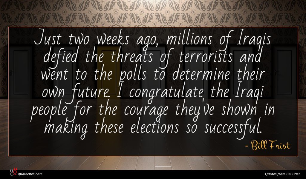 Just two weeks ago, millions of Iraqis defied the threats of terrorists and went to the polls to determine their own future. I congratulate the Iraqi people for the courage they've shown in making these elections so successful.