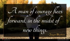 Jacques Maritain quote : A man of courage ...