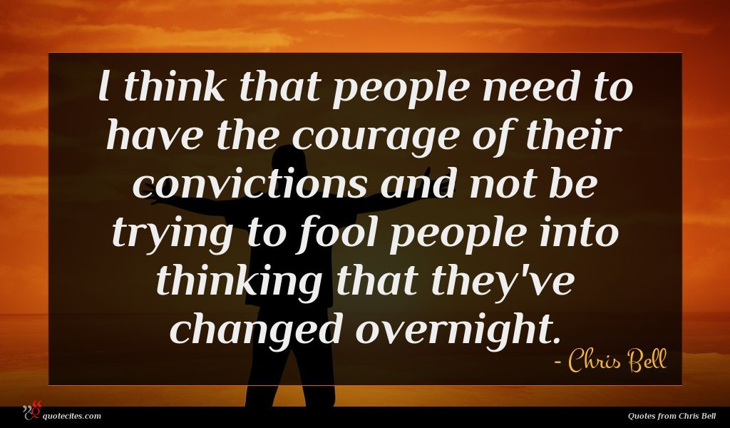 I think that people need to have the courage of their convictions and not be trying to fool people into thinking that they've changed overnight.