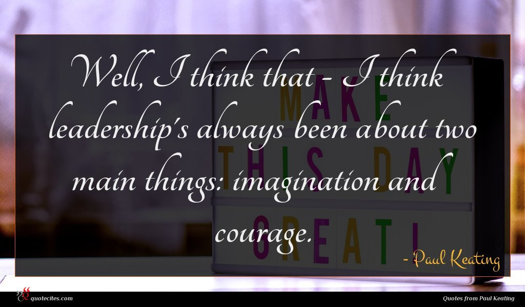 Well, I think that - I think leadership's always been about two main things: imagination and courage.