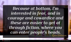 Kevin Patterson quote : Because at bottom I'm ...