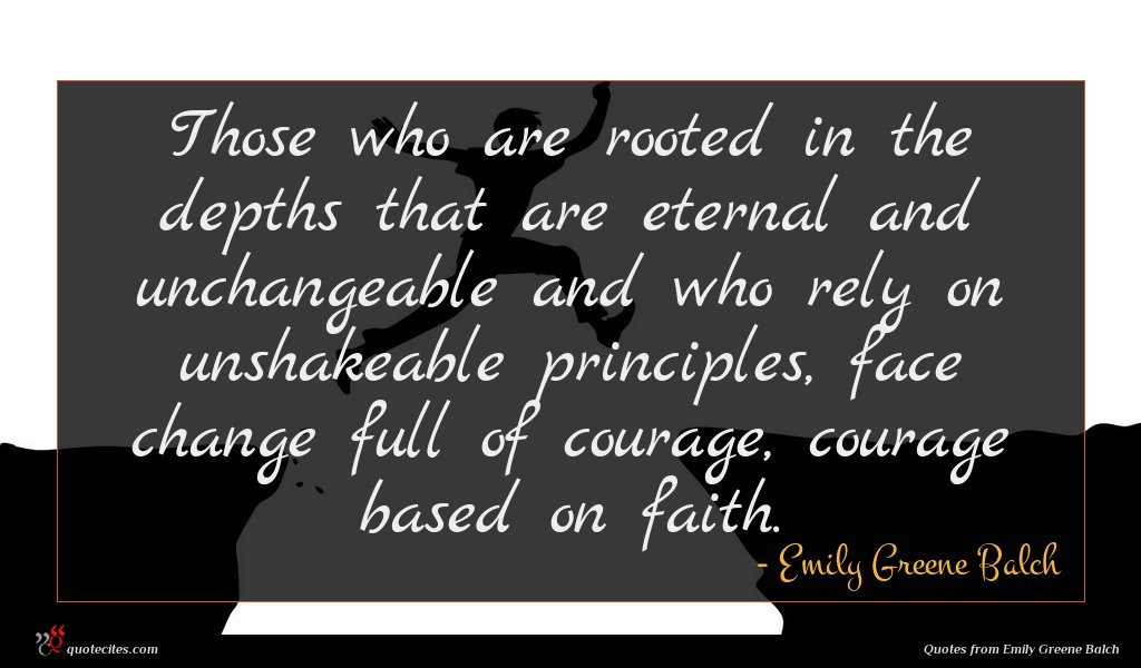 Those who are rooted in the depths that are eternal and unchangeable and who rely on unshakeable principles, face change full of courage, courage based on faith.