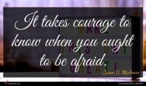 James A. Michener quote : It takes courage to ...
