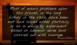 Frances Perkins quote : Most of man's problems ...