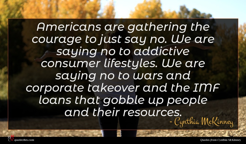 Americans are gathering the courage to just say no. We are saying no to addictive consumer lifestyles. We are saying no to wars and corporate takeover and the IMF loans that gobble up people and their resources.