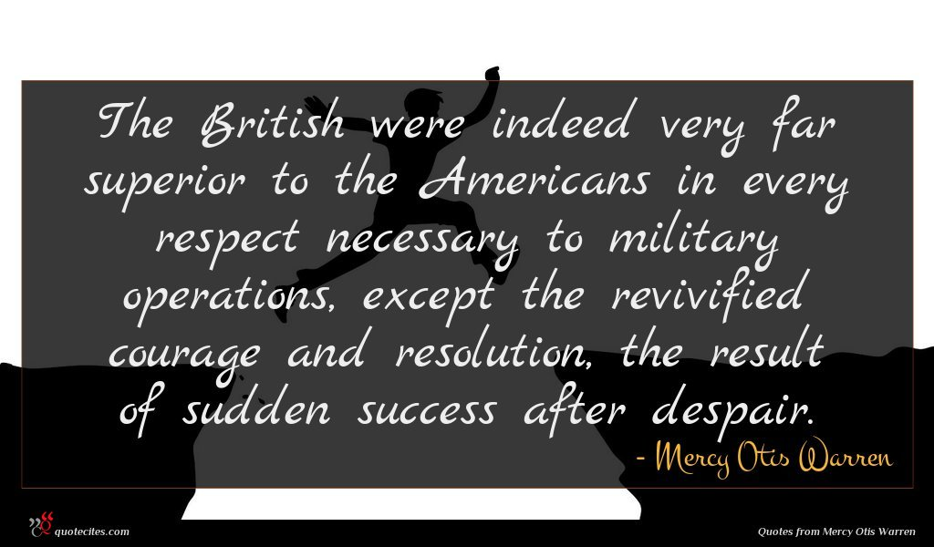 The British were indeed very far superior to the Americans in every respect necessary to military operations, except the revivified courage and resolution, the result of sudden success after despair.