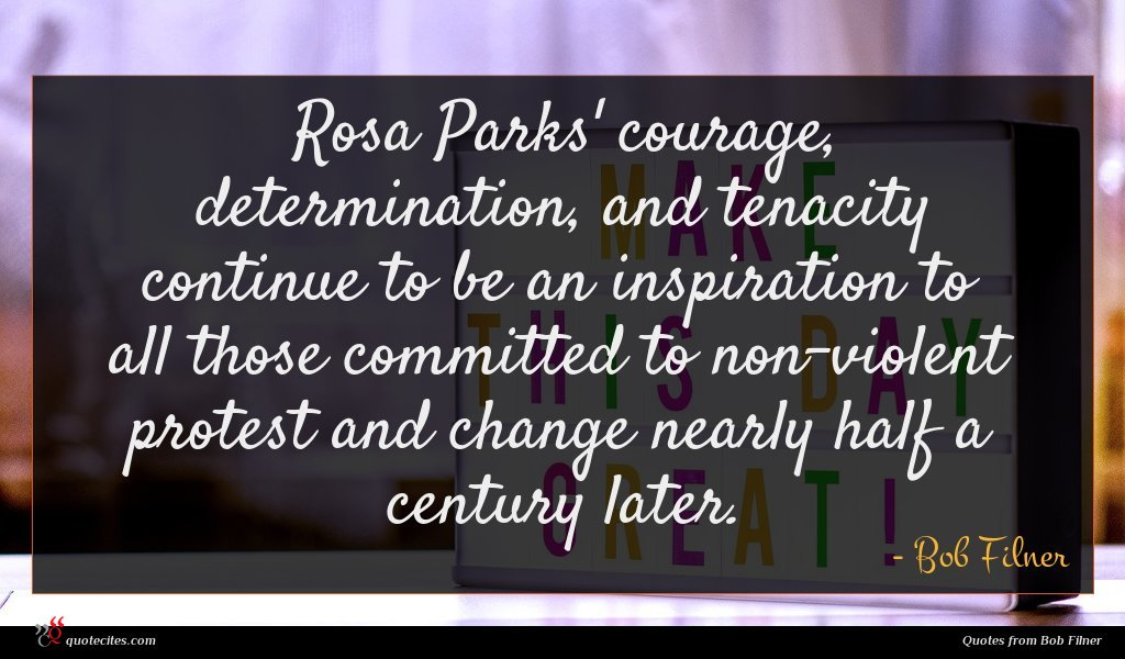 Rosa Parks' courage, determination, and tenacity continue to be an inspiration to all those committed to non-violent protest and change nearly half a century later.