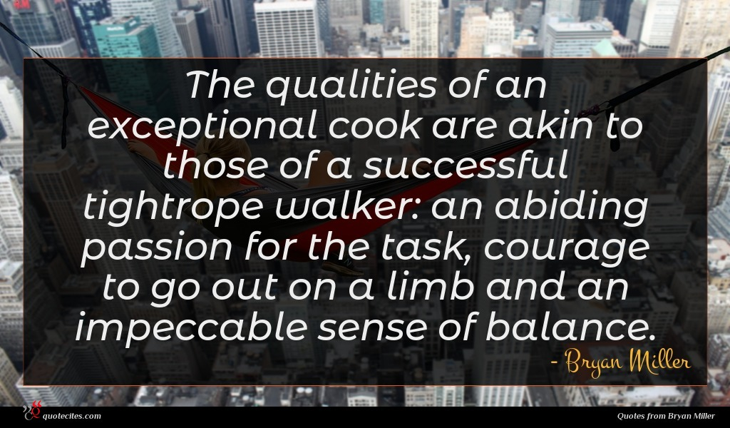 The qualities of an exceptional cook are akin to those of a successful tightrope walker: an abiding passion for the task, courage to go out on a limb and an impeccable sense of balance.
