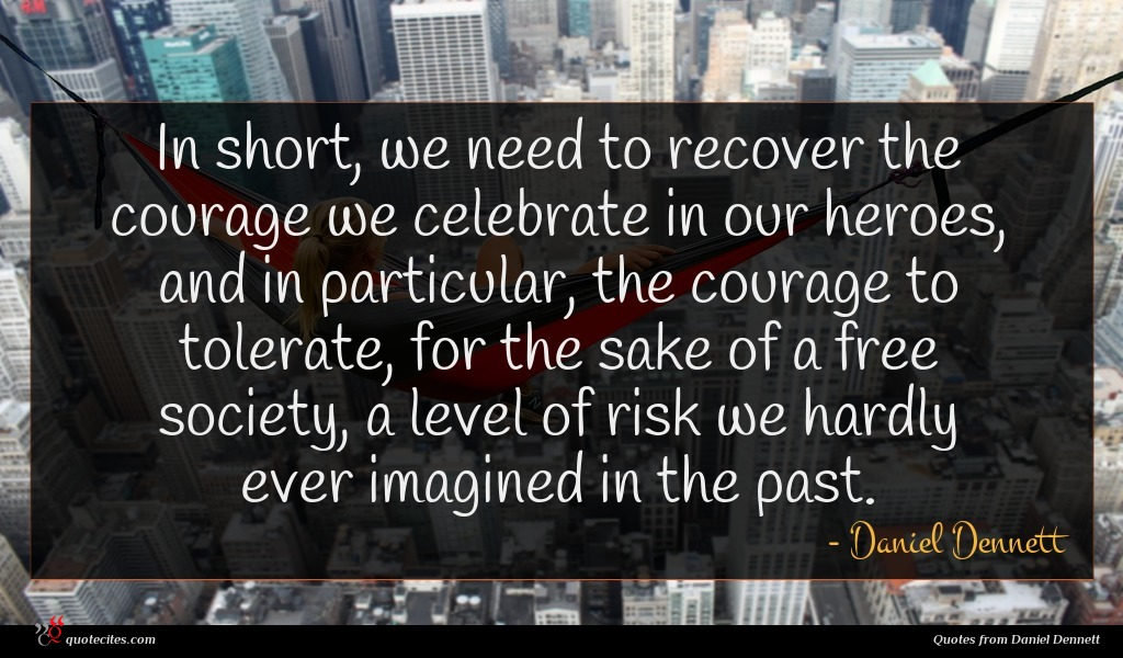 In short, we need to recover the courage we celebrate in our heroes, and in particular, the courage to tolerate, for the sake of a free society, a level of risk we hardly ever imagined in the past.