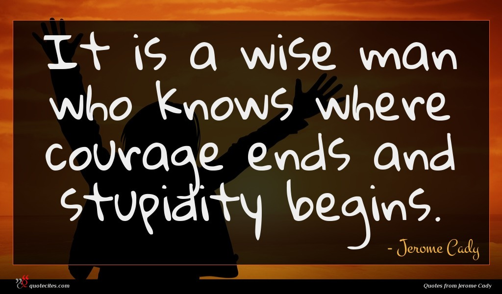 It is a wise man who knows where courage ends and stupidity begins.