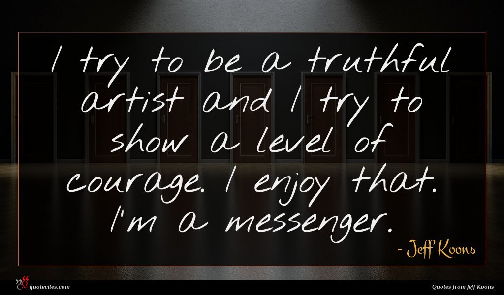 I try to be a truthful artist and I try to show a level of courage. I enjoy that. I'm a messenger.
