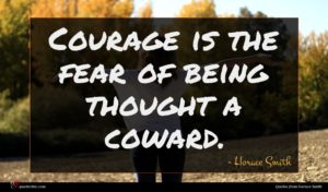 Horace Smith quote : Courage is the fear ...