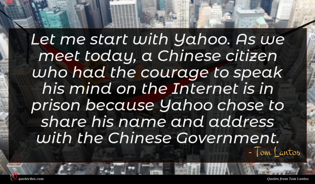 Let me start with Yahoo. As we meet today, a Chinese citizen who had the courage to speak his mind on the Internet is in prison because Yahoo chose to share his name and address with the Chinese Government.
