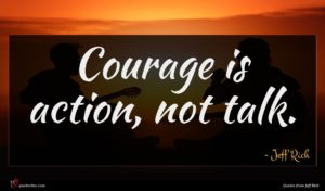 Jeff Rich quote : Courage is action not ...