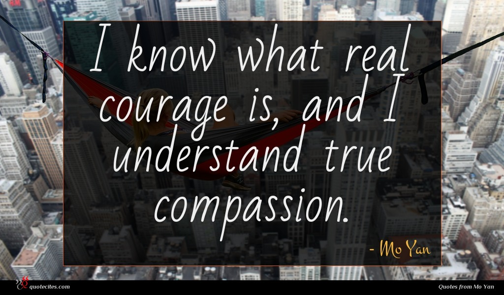 I know what real courage is, and I understand true compassion.