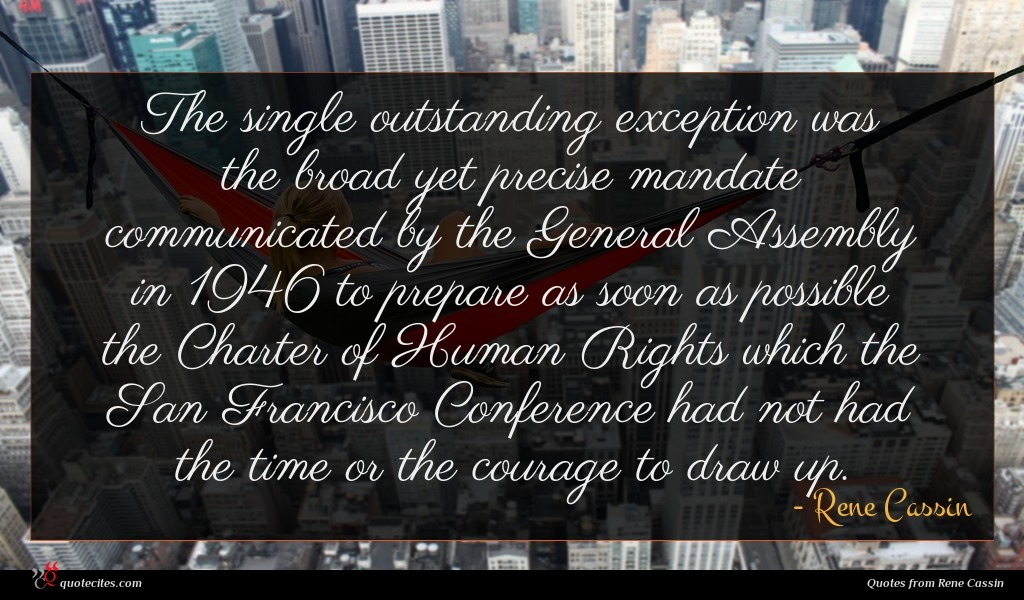 The single outstanding exception was the broad yet precise mandate communicated by the General Assembly in 1946 to prepare as soon as possible the Charter of Human Rights which the San Francisco Conference had not had the time or the courage to draw up.