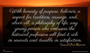 Samuel Eliot Morison quote : With honesty of purpose ...