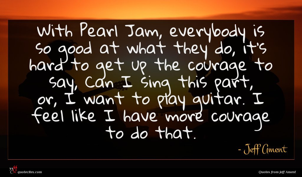 With Pearl Jam, everybody is so good at what they do, it's hard to get up the courage to say, Can I sing this part, or, I want to play guitar. I feel like I have more courage to do that.