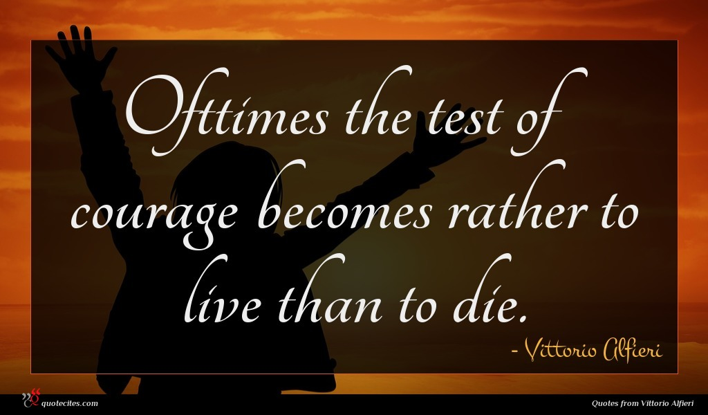 Ofttimes the test of courage becomes rather to live than to die.
