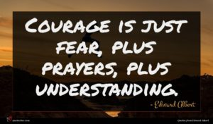 Edward Albert quote : Courage is just fear ...