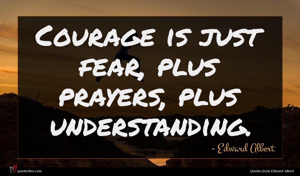 Courage is just fear, plus prayers, plus understanding.