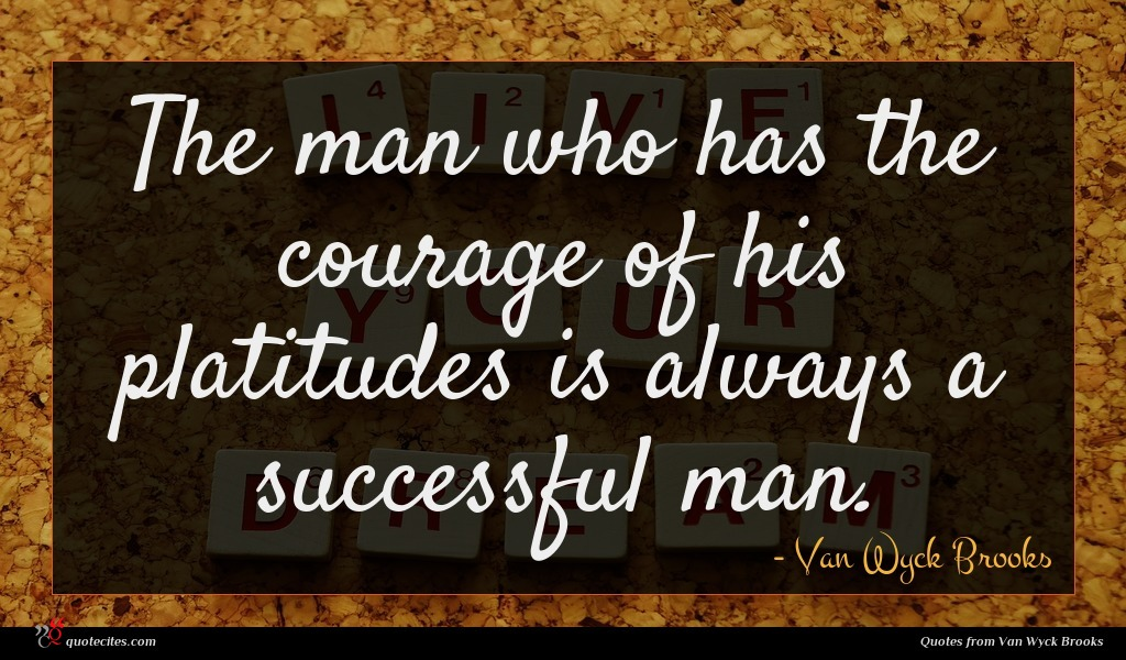 The man who has the courage of his platitudes is always a successful man.