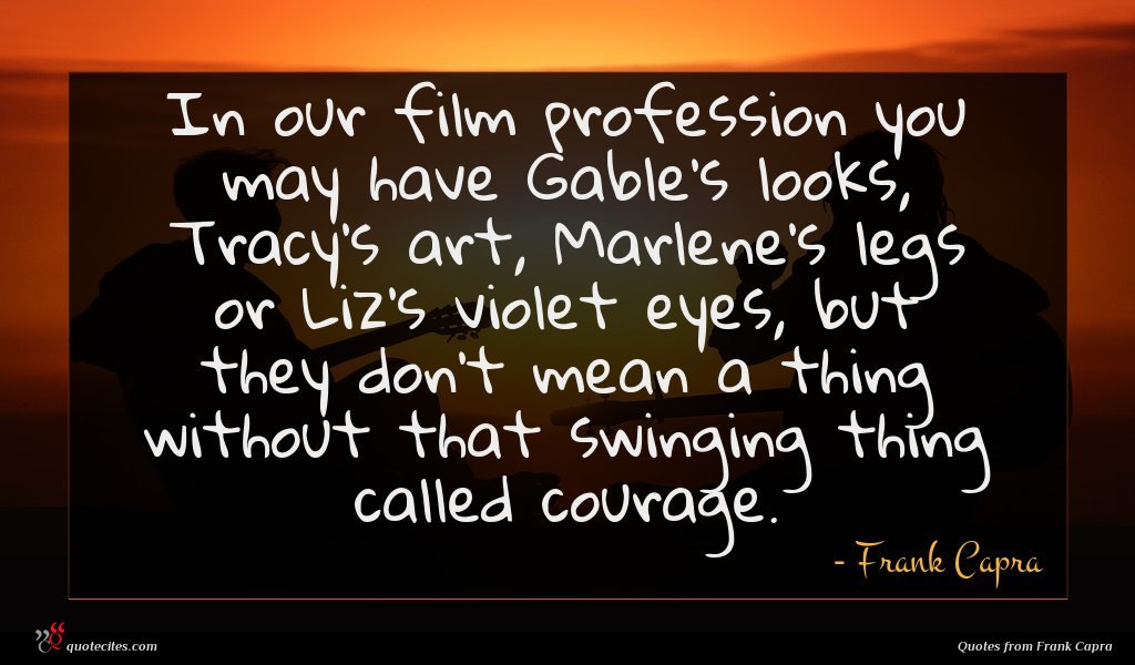In our film profession you may have Gable's looks, Tracy's art, Marlene's legs or Liz's violet eyes, but they don't mean a thing without that swinging thing called courage.