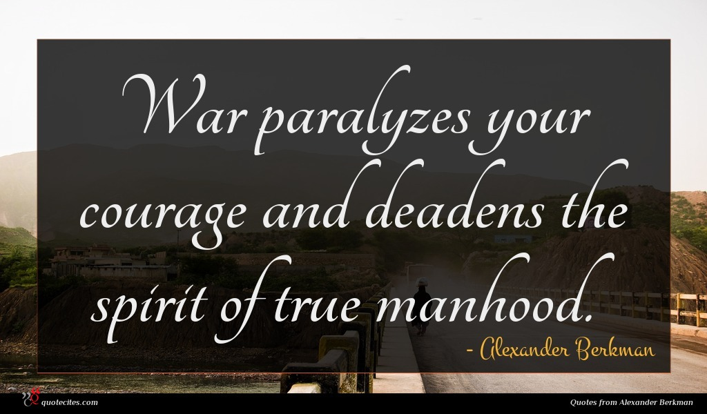 War paralyzes your courage and deadens the spirit of true manhood.