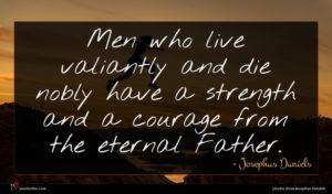 Josephus Daniels quote : Men who live valiantly ...