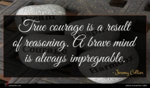 Jeremy Collier quote : True courage is a ...