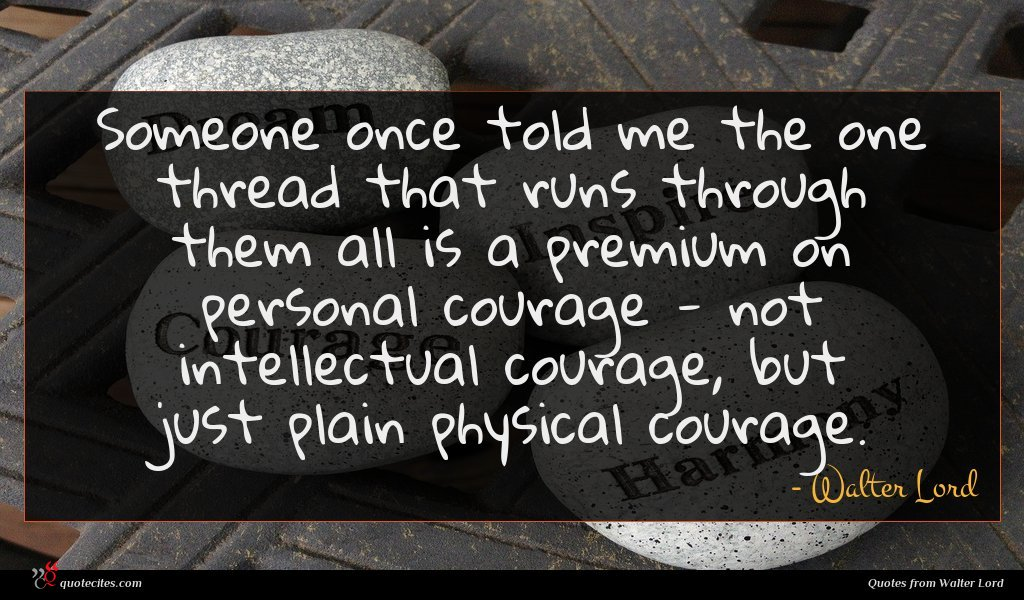 Someone once told me the one thread that runs through them all is a premium on personal courage - not intellectual courage, but just plain physical courage.