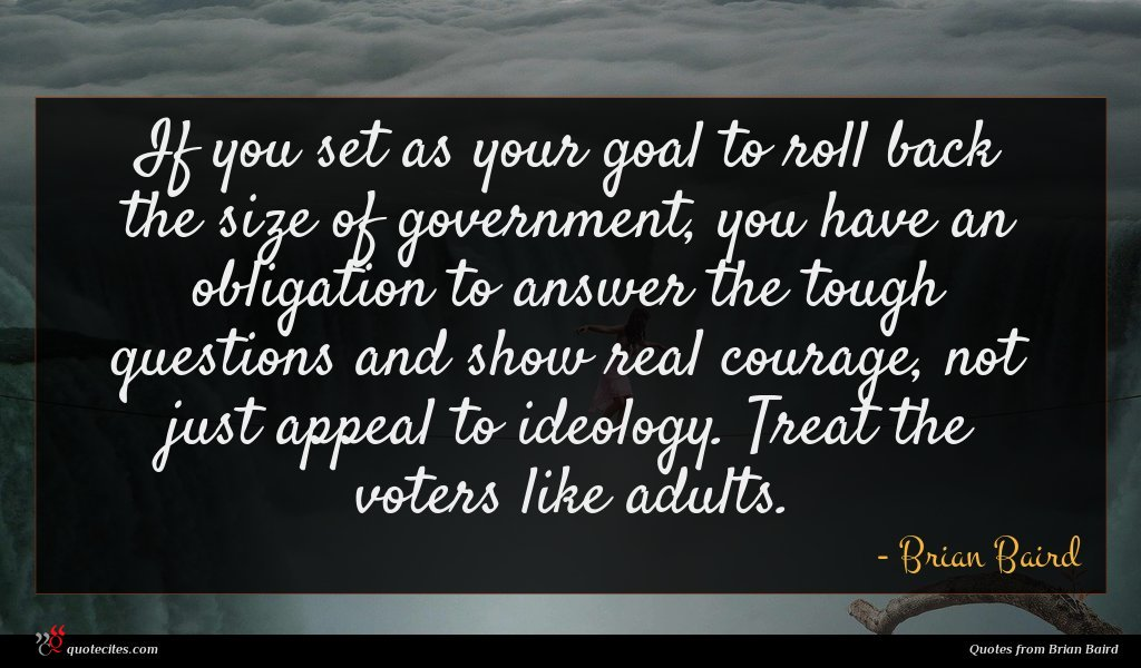 If you set as your goal to roll back the size of government, you have an obligation to answer the tough questions and show real courage, not just appeal to ideology. Treat the voters like adults.