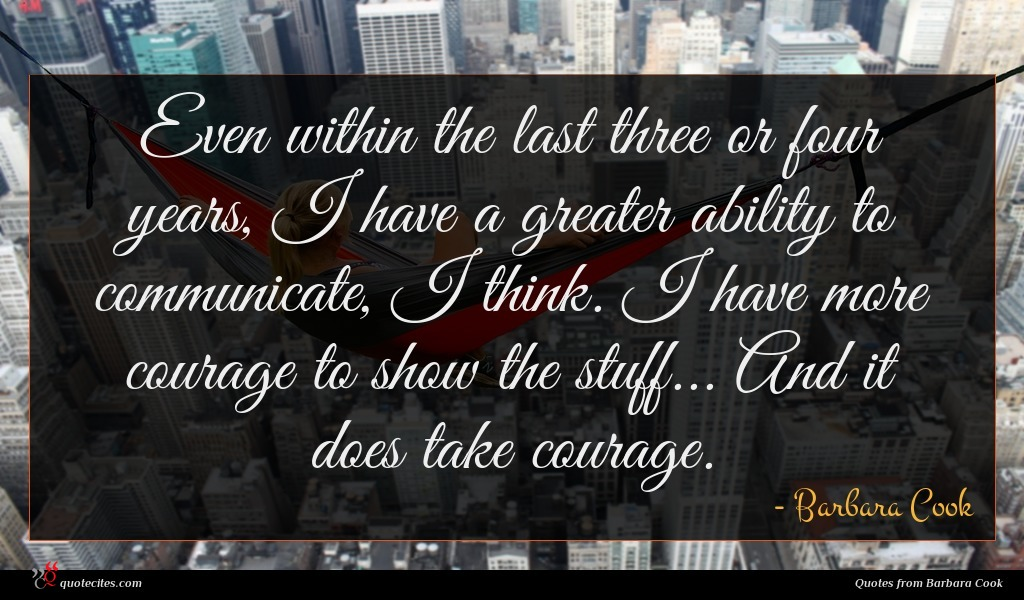 Even within the last three or four years, I have a greater ability to communicate, I think. I have more courage to show the stuff... And it does take courage.