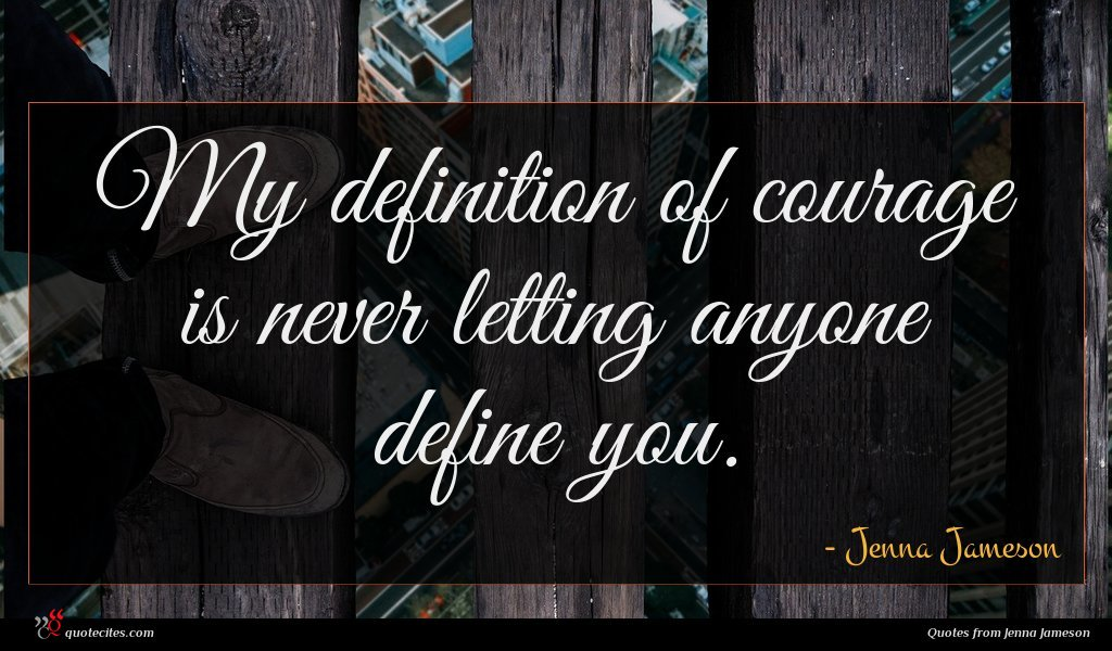 My definition of courage is never letting anyone define you.