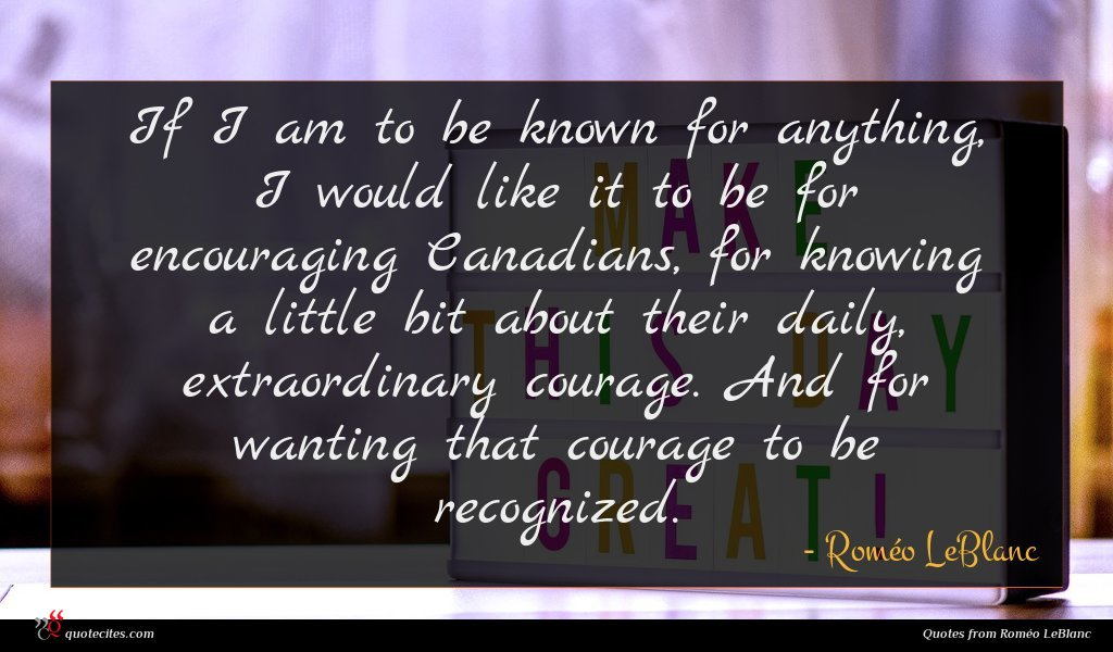 If I am to be known for anything, I would like it to be for encouraging Canadians, for knowing a little bit about their daily, extraordinary courage. And for wanting that courage to be recognized.