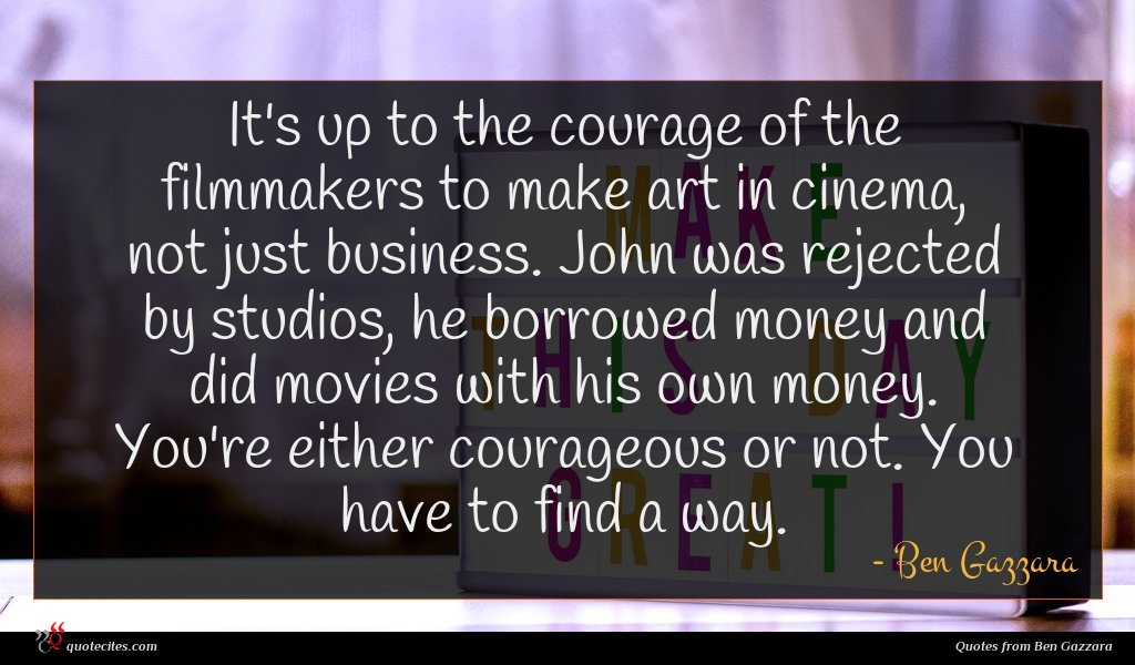 It's up to the courage of the filmmakers to make art in cinema, not just business. John was rejected by studios, he borrowed money and did movies with his own money. You're either courageous or not. You have to find a way.