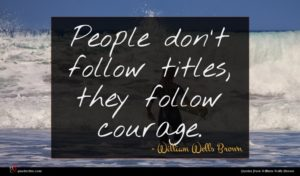 William Wells Brown quote : People don't follow titles ...