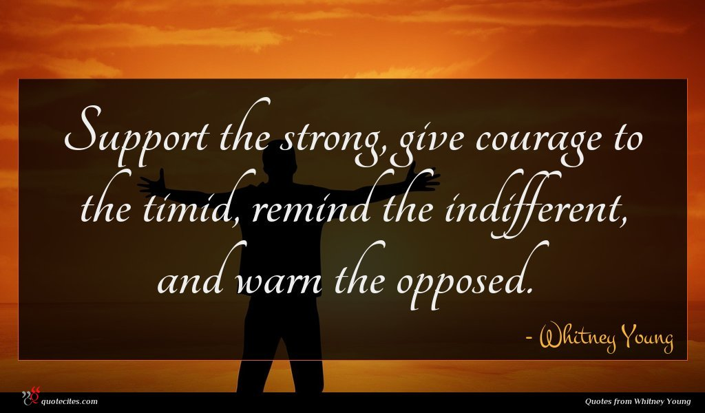 Support the strong, give courage to the timid, remind the indifferent, and warn the opposed.