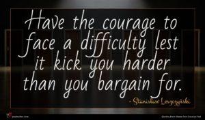 Stanisław Leszczyński quote : Have the courage to ...