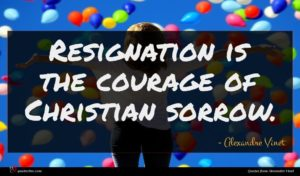 Alexandre Vinet quote : Resignation is the courage ...