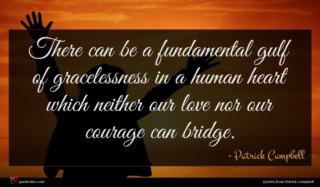 There can be a fundamental gulf of gracelessness in a human heart which neither our love nor our courage can bridge.