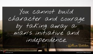 William Boetcker quote : You cannot build character ...