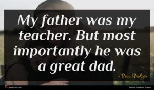 Beau Bridges quote : My father was my ...