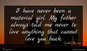 Imelda Marcos quote : I have never been ...