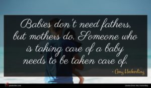 Amy Heckerling quote : Babies don't need fathers ...