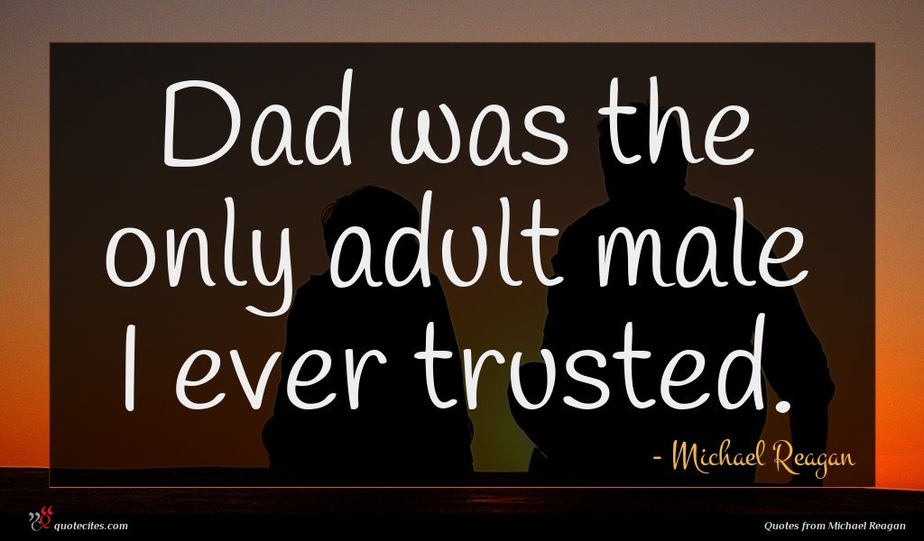Dad was the only adult male I ever trusted.