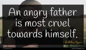 Publilius Syrus quote : An angry father is ...