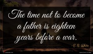 E. B. White quote : The time not to ...