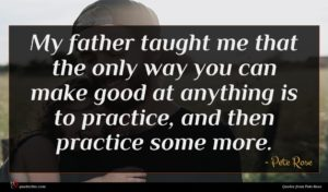 Pete Rose quote : My father taught me ...